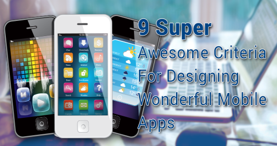 9-Super-Awesome-Criteria-For-Designing-Wonderful-Mobile-Apps 570PX